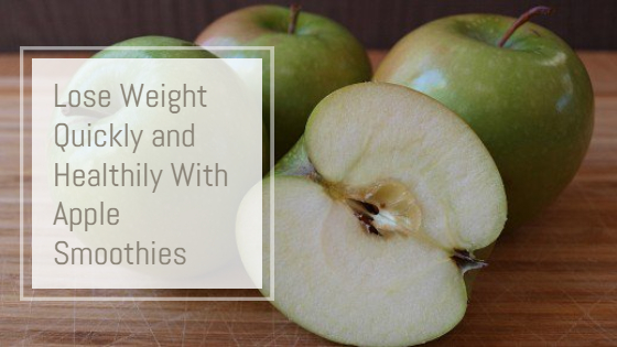 Lose Weight Quickly and Healthily With Apple Smoothies